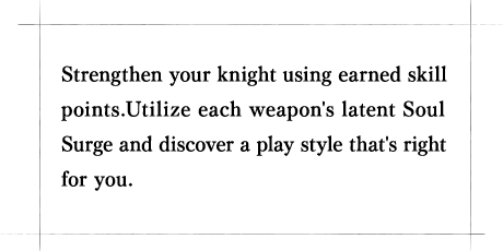 Strengthen your knight using earned skill points.Utilize each weapon's latent Soul Surge and discover a play style that's right for you.